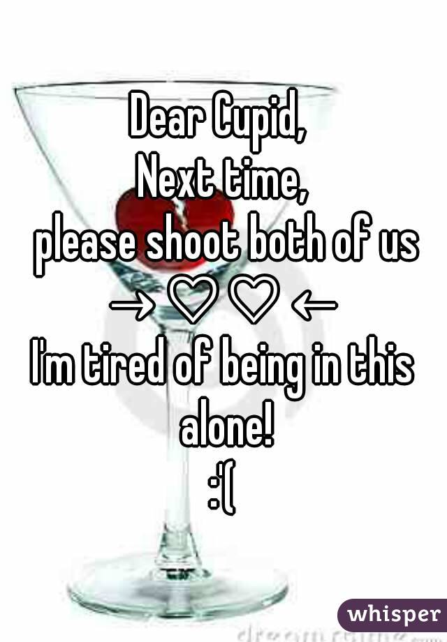 Dear Cupid,  Next time,  please shoot both of us →♡♡← I'm tired of being in this alone! :'(