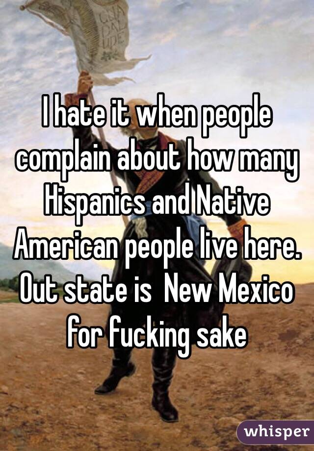 I hate it when people complain about how many Hispanics and Native American people live here. Out state is  New Mexico for fucking sake