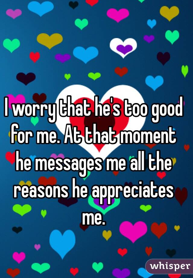 I worry that he's too good for me. At that moment he messages me all the reasons he appreciates me.