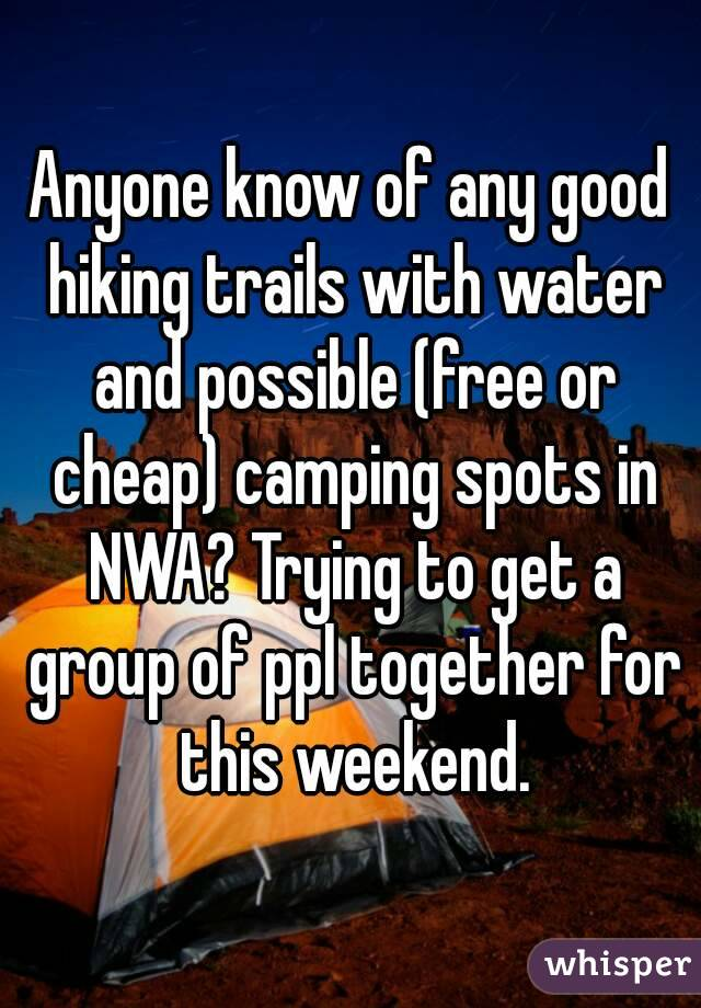 Anyone know of any good hiking trails with water and possible (free or cheap) camping spots in NWA? Trying to get a group of ppl together for this weekend.