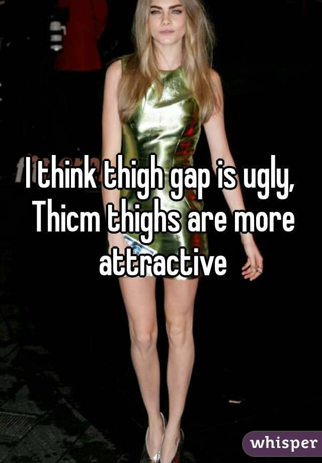 I think thigh gap is ugly, Thicm thighs are more attractive