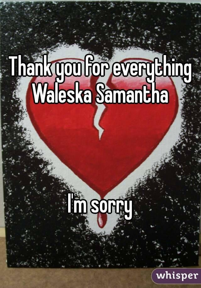 Thank you for everything Waleska Samantha     I'm sorry