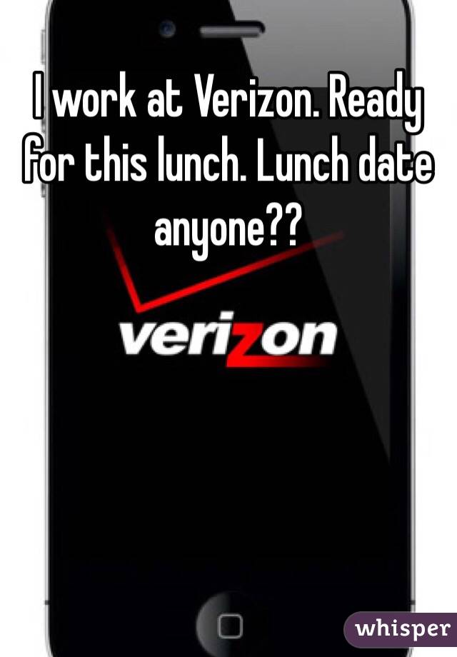 I work at Verizon. Ready for this lunch. Lunch date anyone??