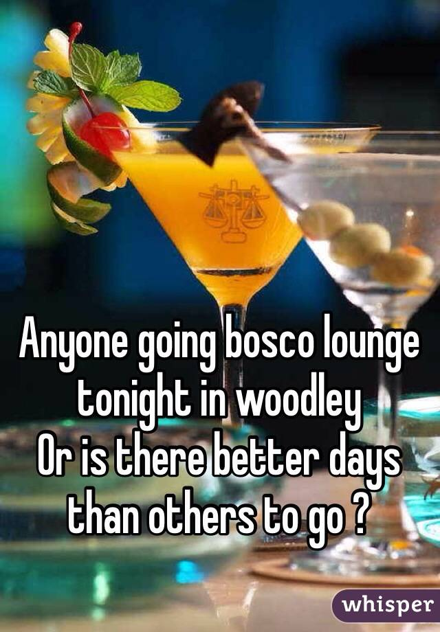 Anyone going bosco lounge tonight in woodley Or is there better days than others to go ?