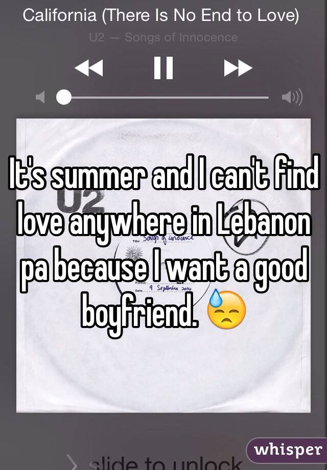 It's summer and I can't find love anywhere in Lebanon pa because I want a good boyfriend. 😓