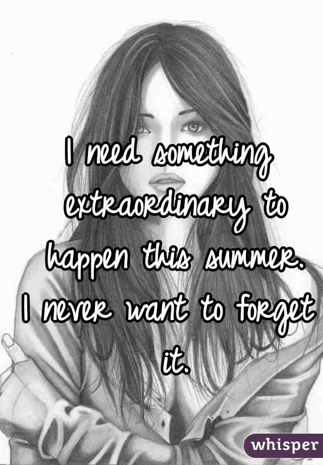 I need something extraordinary to happen this summer. I never want to forget it.