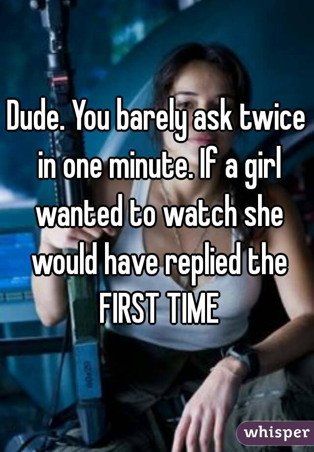 Dude. You barely ask twice in one minute. If a girl wanted to watch she would have replied the FIRST TIME