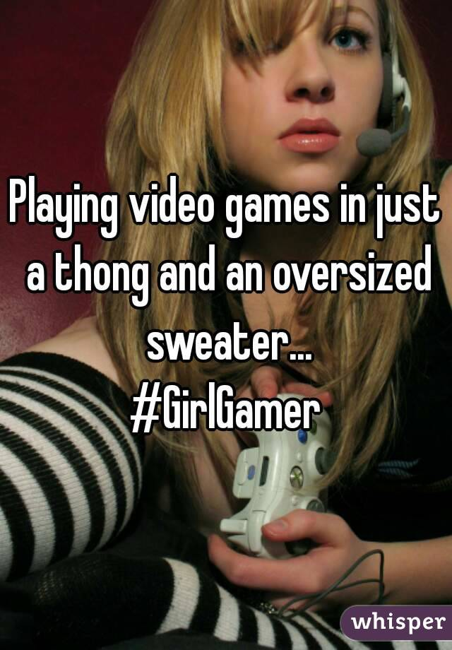 Playing video games in just a thong and an oversized sweater... #GirlGamer