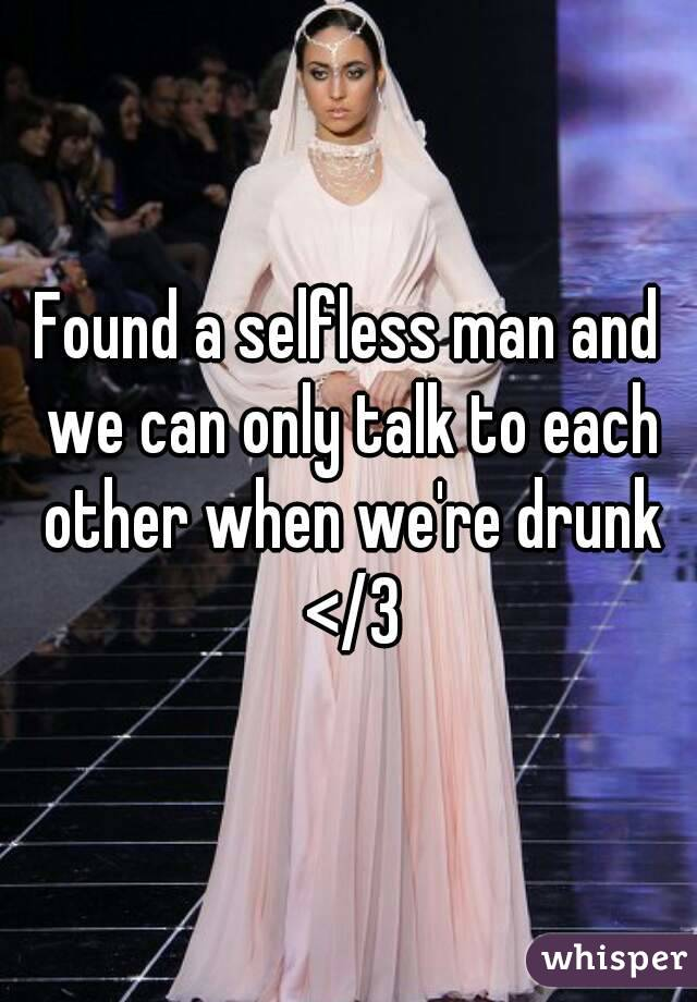 Found a selfless man and we can only talk to each other when we're drunk </3