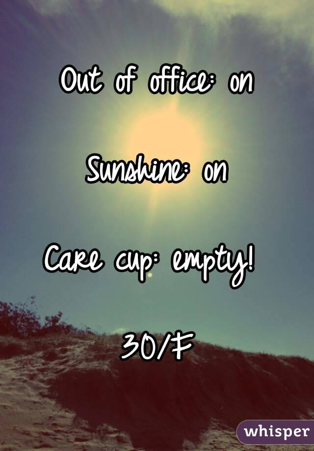 Out of office: on  Sunshine: on  Care cup: empty!   30/F