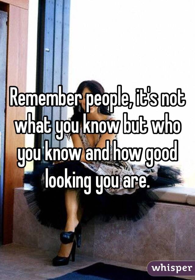 Remember people, it's not what you know but who you know and how good looking you are.