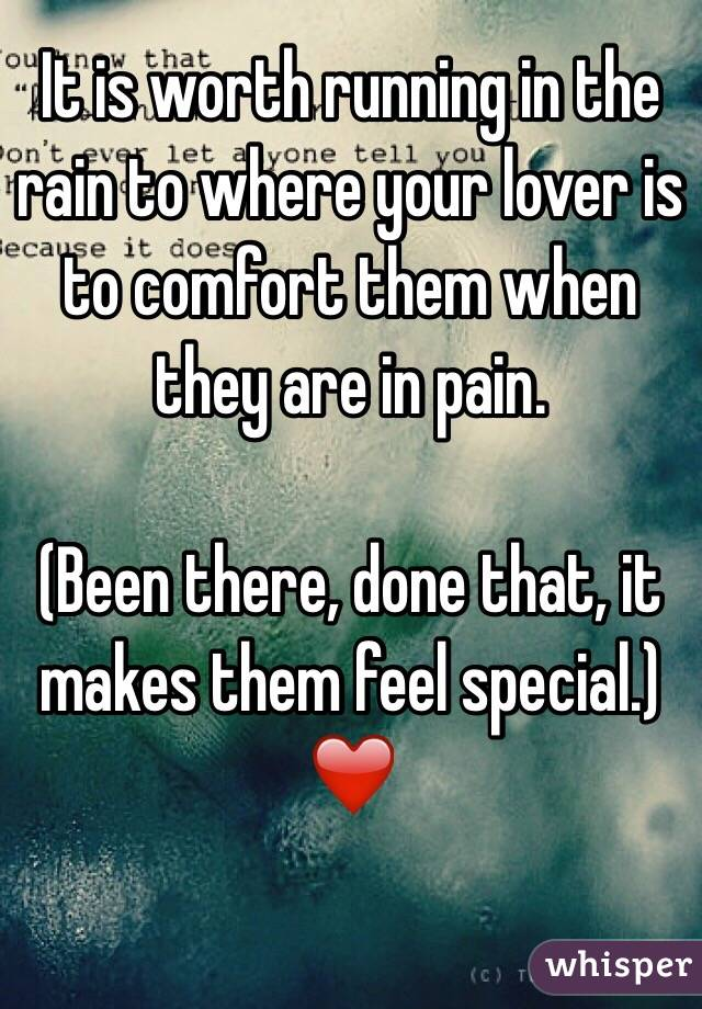 It is worth running in the rain to where your lover is to comfort them when they are in pain.   (Been there, done that, it makes them feel special.) ❤️