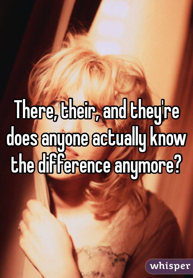 There, their, and they're does anyone actually know the difference anymore?