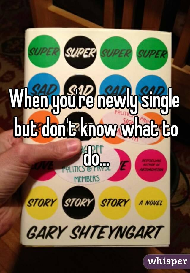 When you're newly single but don't know what to do...