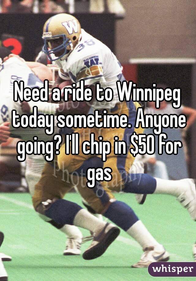 Need a ride to Winnipeg today sometime. Anyone going? I'll chip in $50 for gas