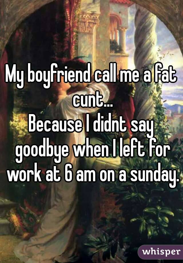 My boyfriend call me a fat cunt... Because I didnt say goodbye when I left for work at 6 am on a sunday.
