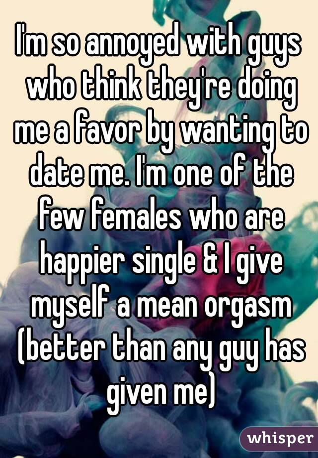 I'm so annoyed with guys who think they're doing me a favor by wanting to date me. I'm one of the few females who are happier single & I give myself a mean orgasm (better than any guy has given me)