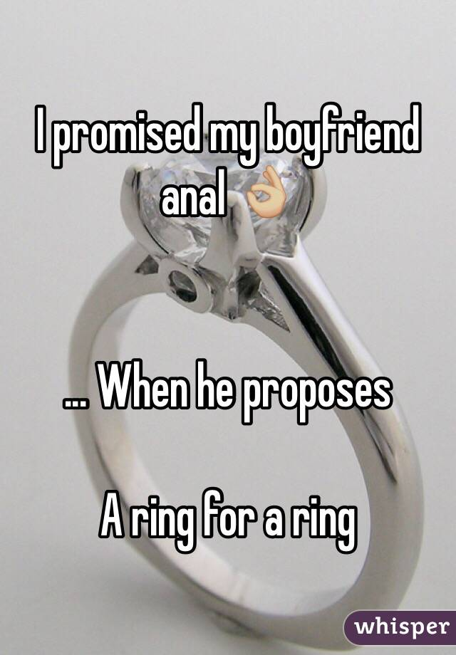 I promised my boyfriend anal 👌🏼   ... When he proposes   A ring for a ring