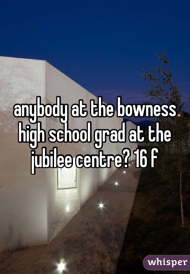 anybody at the bowness high school grad at the jubilee centre? 16 f