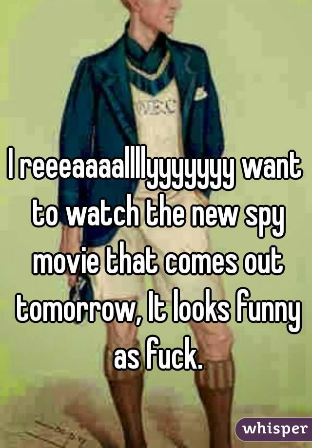I reeeaaaallllyyyyyyy want to watch the new spy movie that comes out tomorrow, It looks funny as fuck.