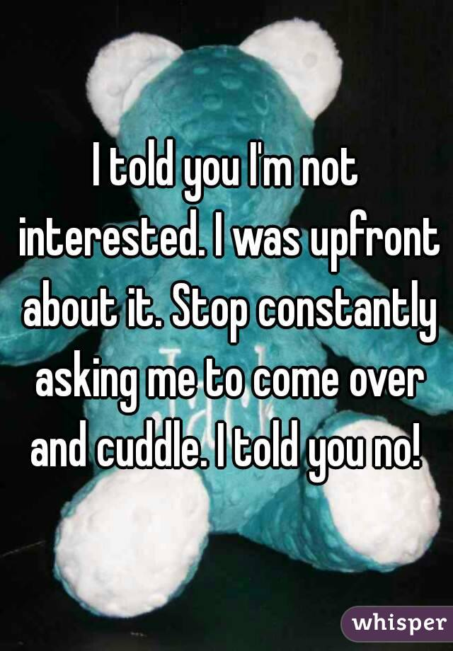 I told you I'm not interested. I was upfront about it. Stop constantly asking me to come over and cuddle. I told you no!