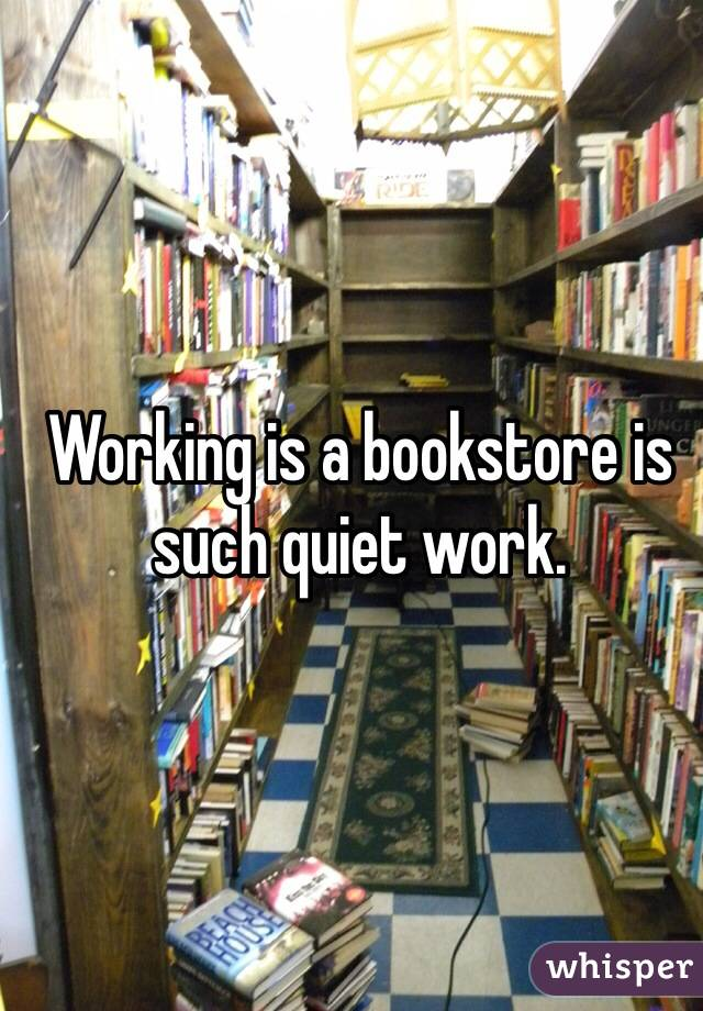 Working is a bookstore is such quiet work.