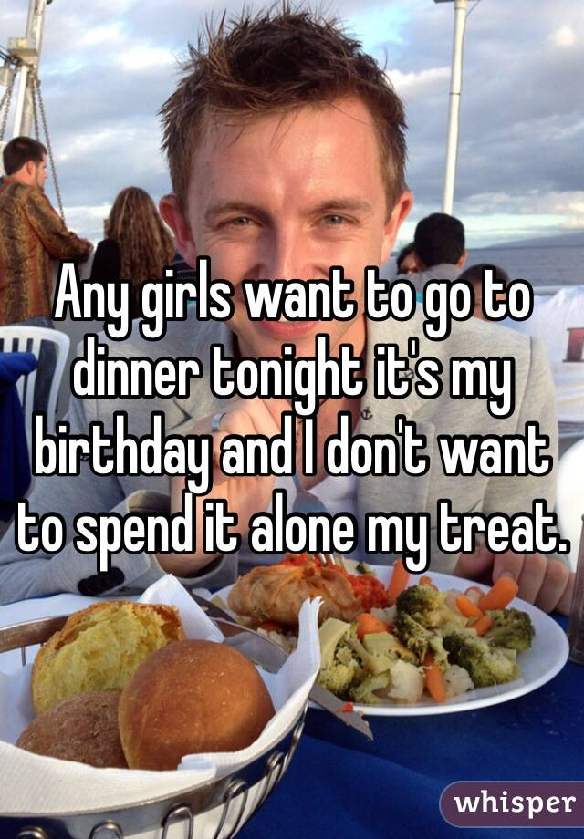 Any girls want to go to dinner tonight it's my birthday and I don't want to spend it alone my treat.