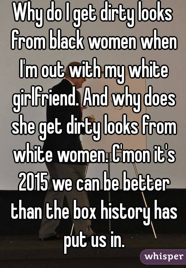 Why do I get dirty looks from black women when I'm out with my white girlfriend. And why does she get dirty looks from white women. C'mon it's 2015 we can be better than the box history has put us in.
