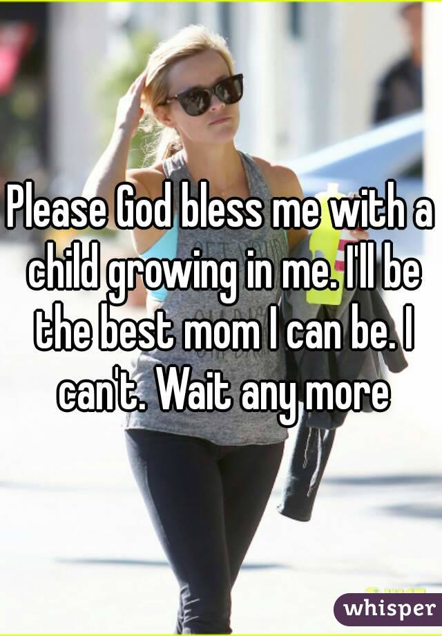 Please God bless me with a child growing in me. I'll be the best mom I can be. I can't. Wait any more