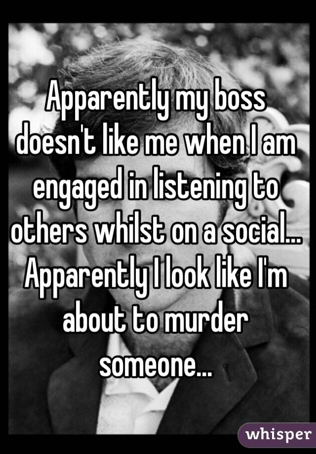 Apparently my boss doesn't like me when I am engaged in listening to others whilst on a social... Apparently I look like I'm about to murder someone...