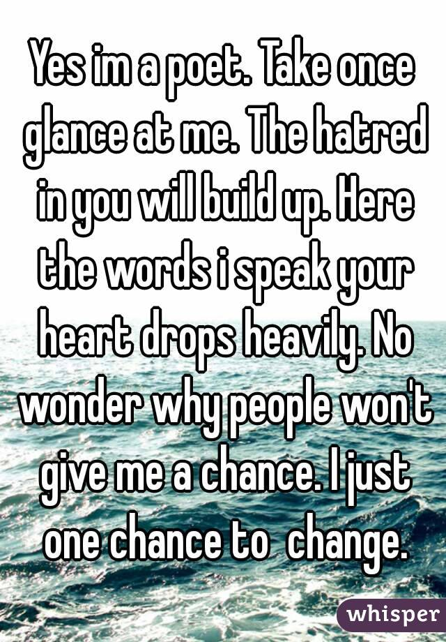 Yes im a poet. Take once glance at me. The hatred in you will build up. Here the words i speak your heart drops heavily. No wonder why people won't give me a chance. I just one chance to  change.