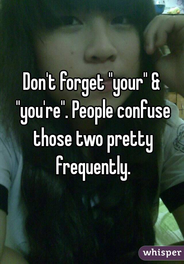 """Don't forget """"your"""" & """"you're"""". People confuse those two pretty frequently."""
