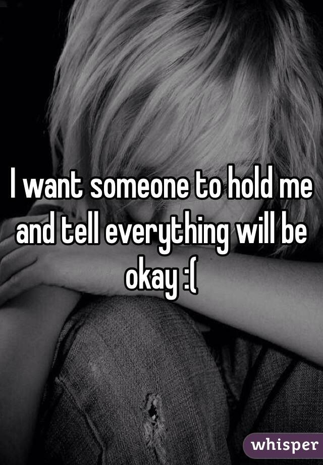I want someone to hold me and tell everything will be okay :(