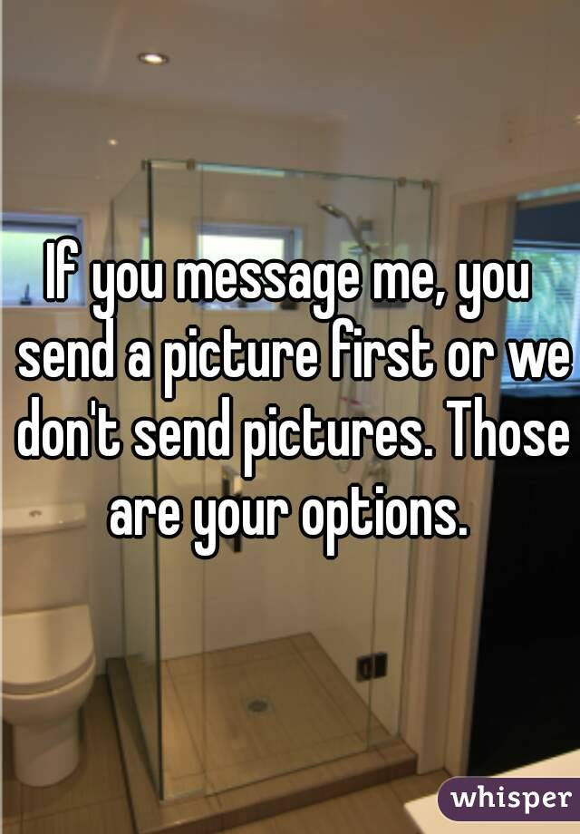 If you message me, you send a picture first or we don't send pictures. Those are your options.