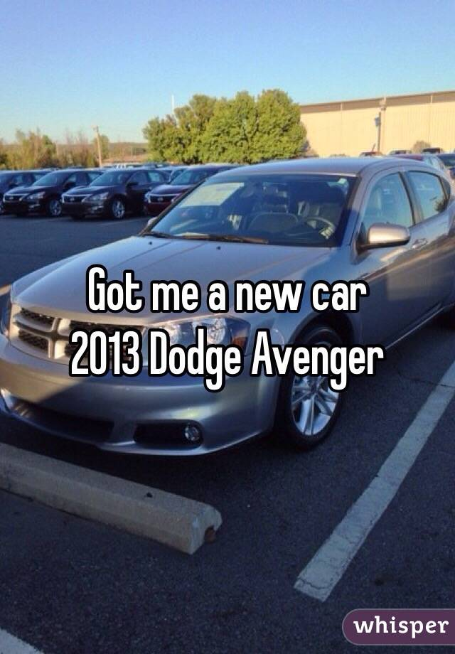 Got me a new car 2013 Dodge Avenger