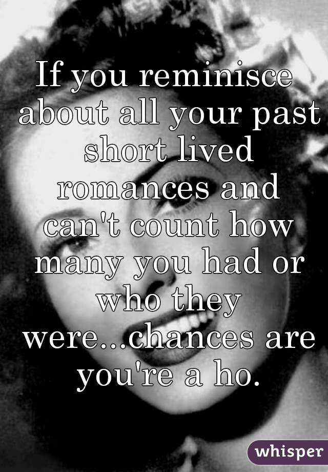 If you reminisce about all your past short lived romances and can't count how many you had or who they were...chances are you're a ho.
