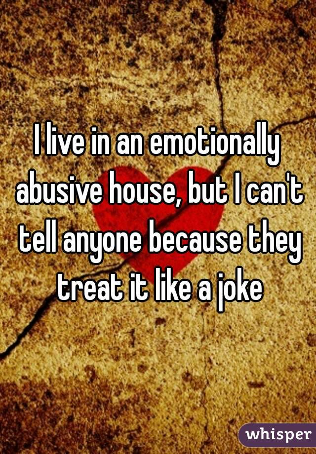I live in an emotionally abusive house, but I can't tell anyone because they treat it like a joke