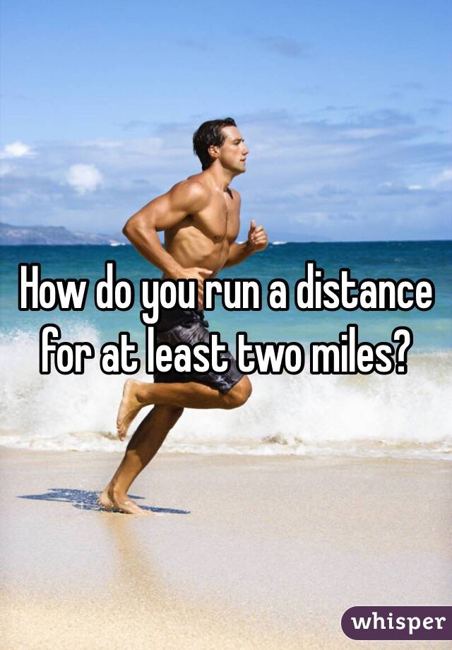 How do you run a distance for at least two miles?