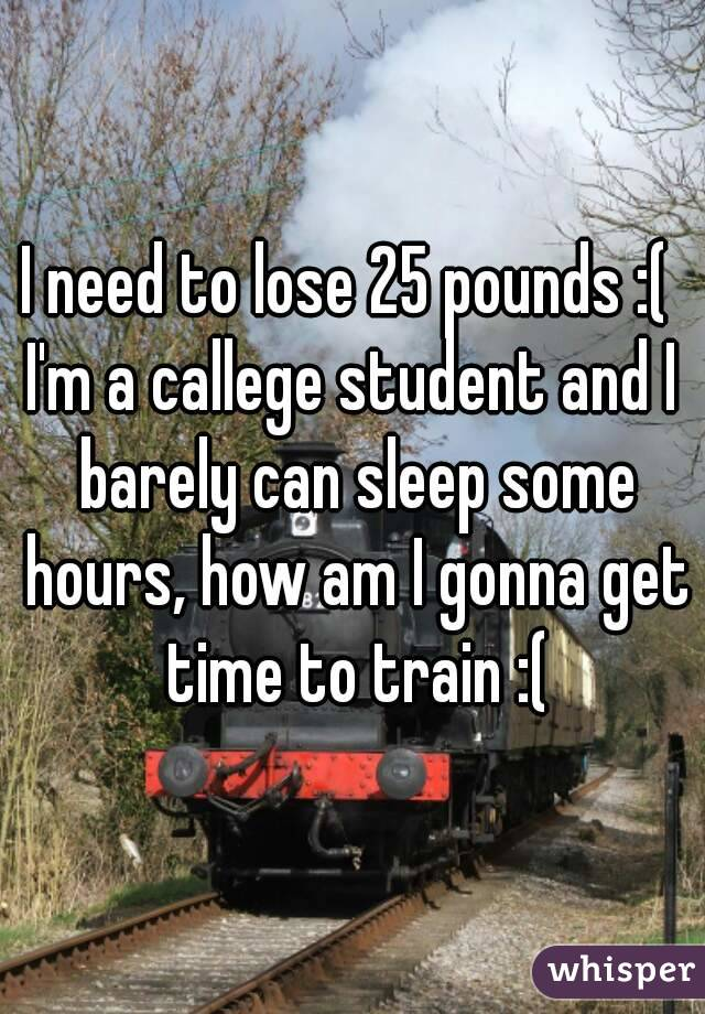 I need to lose 25 pounds :(  I'm a callege student and I barely can sleep some hours, how am I gonna get time to train :(