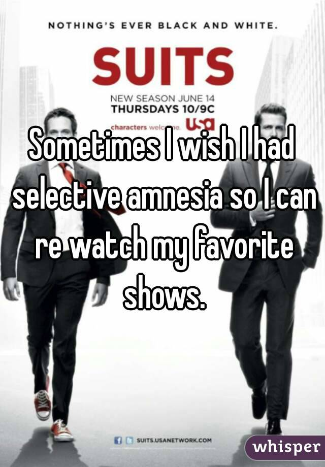 Sometimes I wish I had selective amnesia so I can re watch my favorite shows.