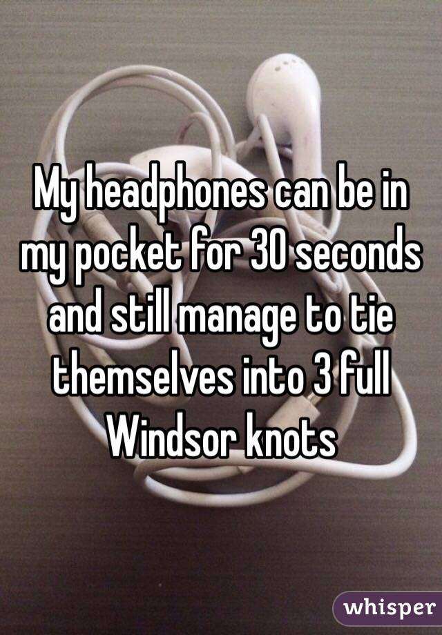 My headphones can be in my pocket for 30 seconds and still manage to tie themselves into 3 full Windsor knots