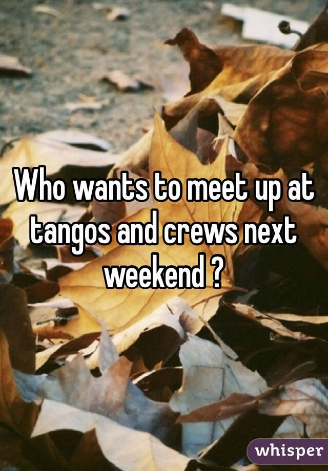 Who wants to meet up at tangos and crews next weekend ?