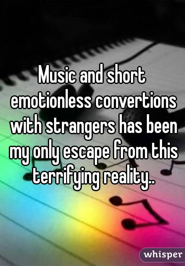 Music and short emotionless convertions with strangers has been my only escape from this terrifying reality..