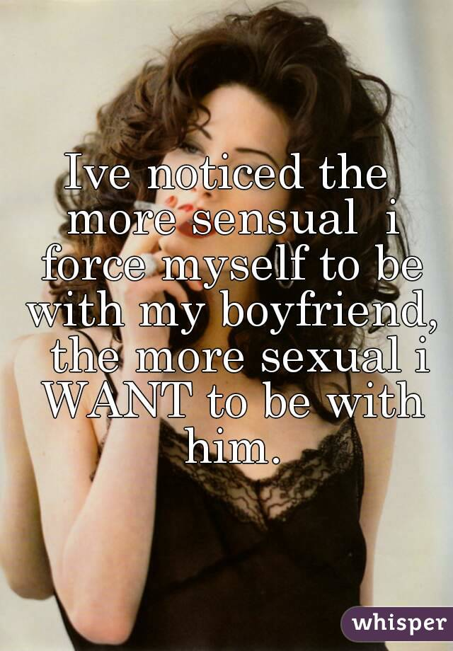 Ive noticed the more sensual  i force myself to be with my boyfriend,  the more sexual i WANT to be with him.