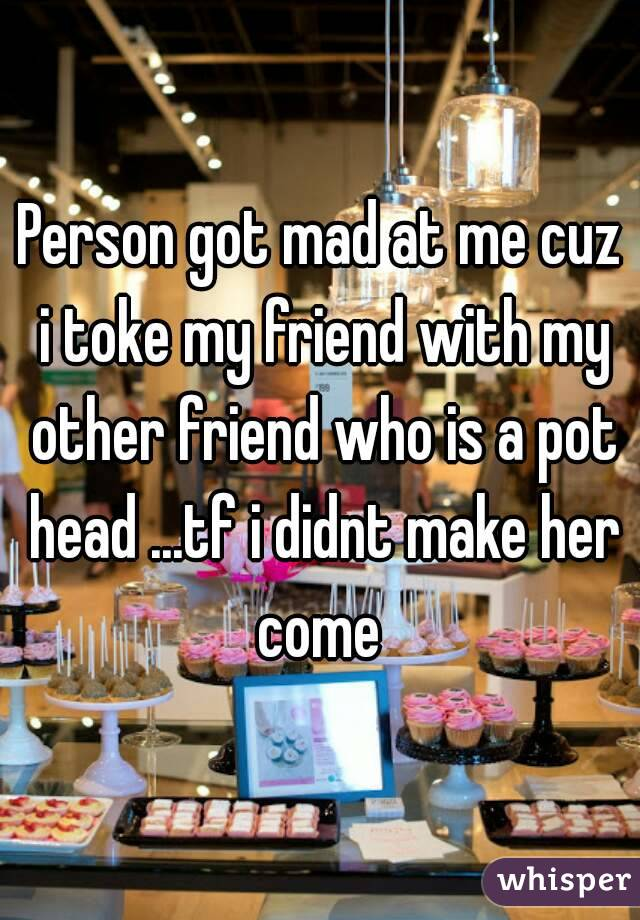 Person got mad at me cuz i toke my friend with my other friend who is a pot head ...tf i didnt make her come