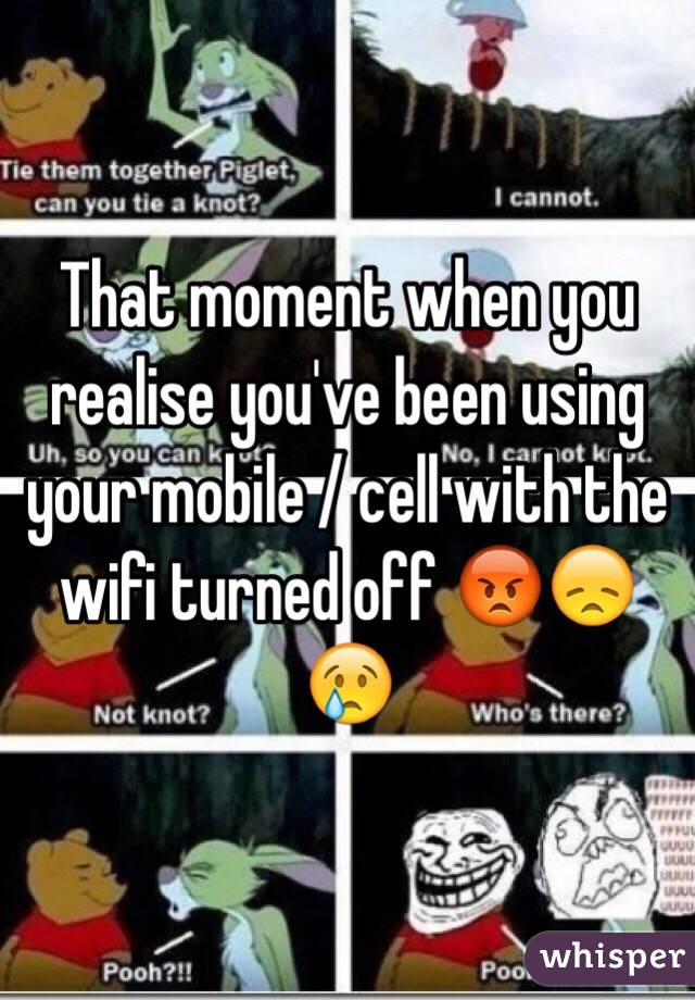 That moment when you realise you've been using your mobile / cell with the wifi turned off 😡😞😢