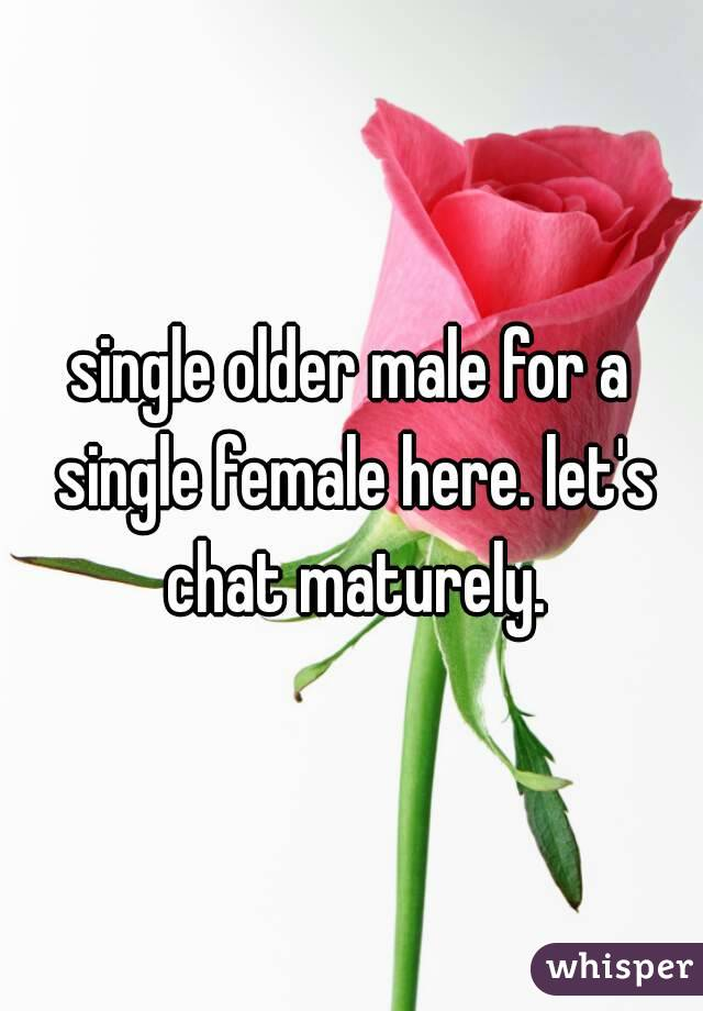 single older male for a single female here. let's chat maturely.