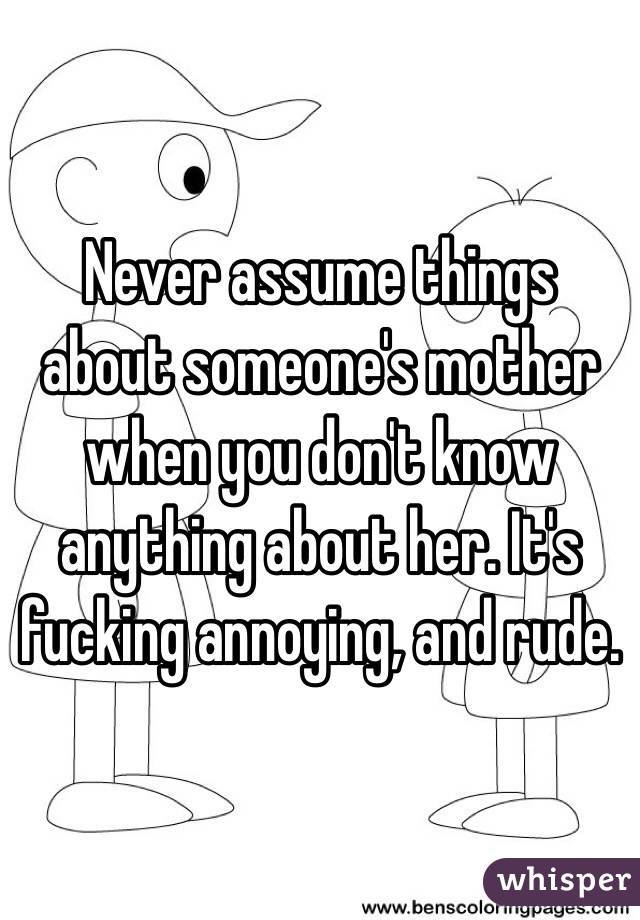 Never assume things about someone's mother when you don't know anything about her. It's fucking annoying, and rude.
