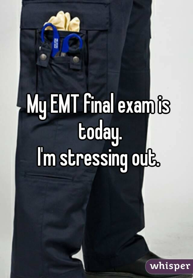 My EMT final exam is today. I'm stressing out.