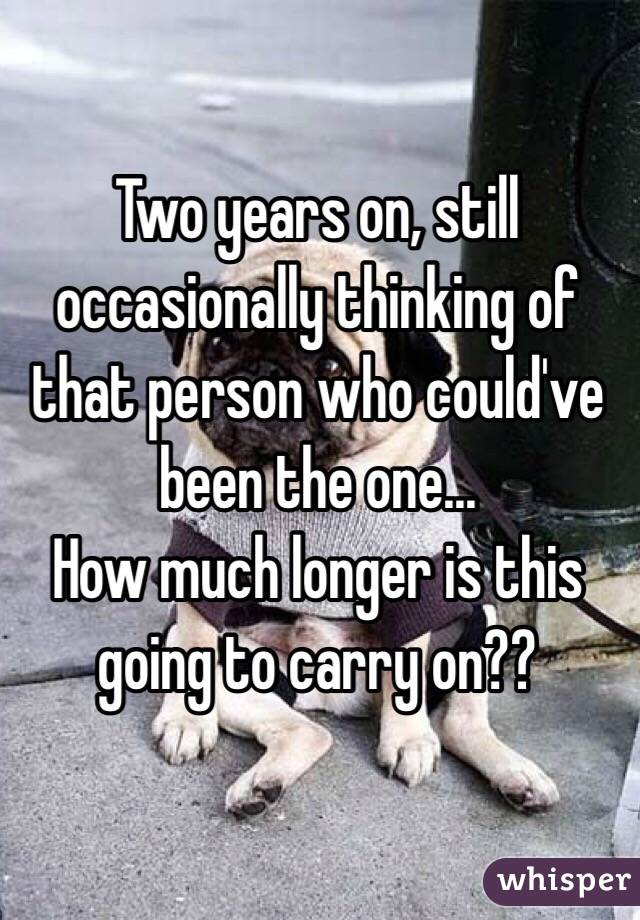 Two years on, still occasionally thinking of that person who could've been the one...  How much longer is this going to carry on??